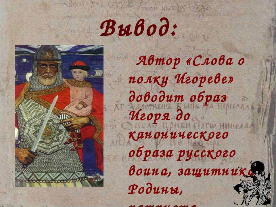 Вывод: Автор «Слова о полку Игореве» доводит образ Игоря до канонического обр...