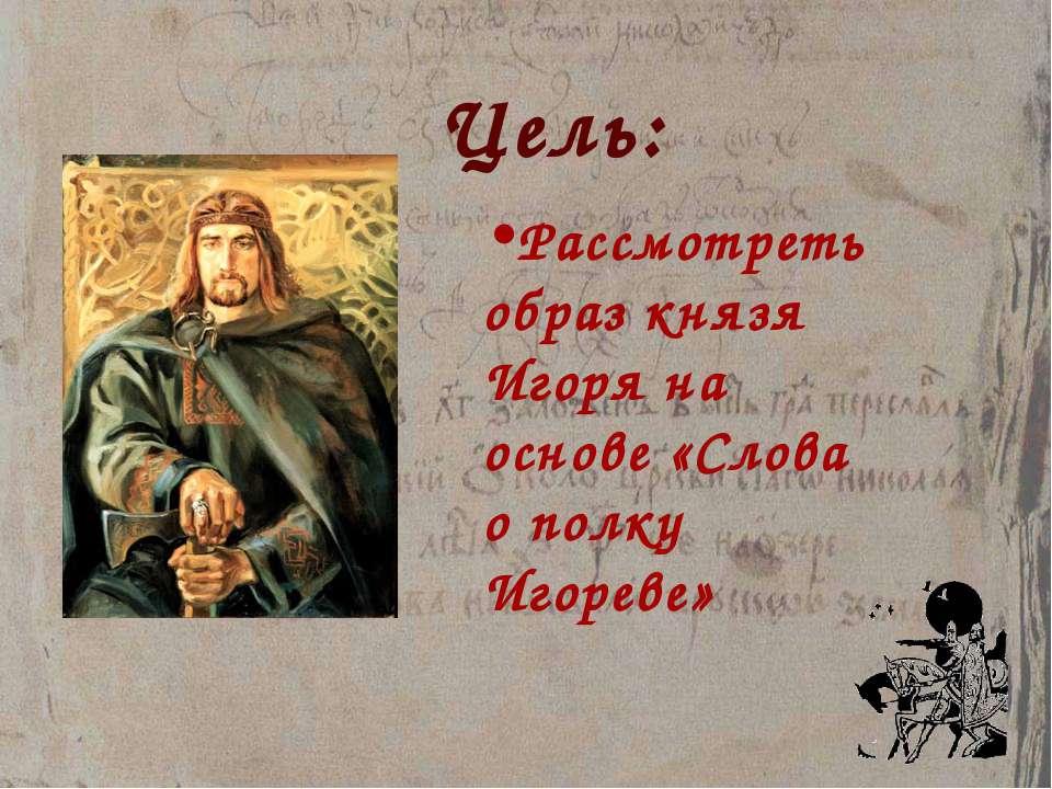 Цель: Рассмотреть образ князя Игоря на основе «Слова о полку Игореве»