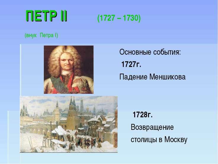 ПЕТР II (1727 – 1730) (внук Петра I) Основные события: 1727г. Падение Меншико...