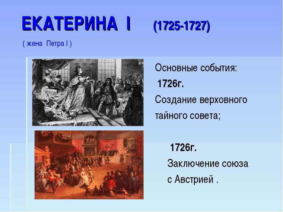 ЕКАТЕРИНА I (1725-1727) ( жена Петра I ) Основные события: 1726г. Создание ве...