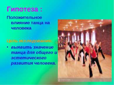 Гипотеза : Положительное влияние танца на человека Цель исследования: выявить...