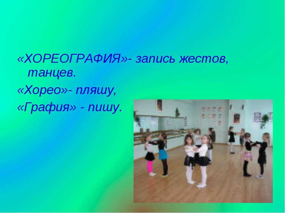 «ХОРЕОГРАФИЯ»- запись жестов, танцев. «Хорео»- пляшу, «Графия» - пишу.