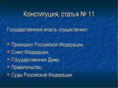 Конституция, статья № 11 Государственную власть осуществляют: Президент Росси...