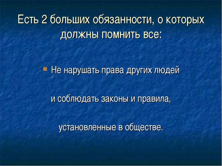 Есть 2 больших обязанности, о которых должны помнить все: Не нарушать права д...