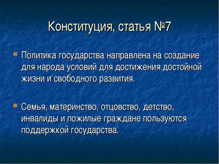Конституция, статья №7 Политика государства направлена на создание для народа...