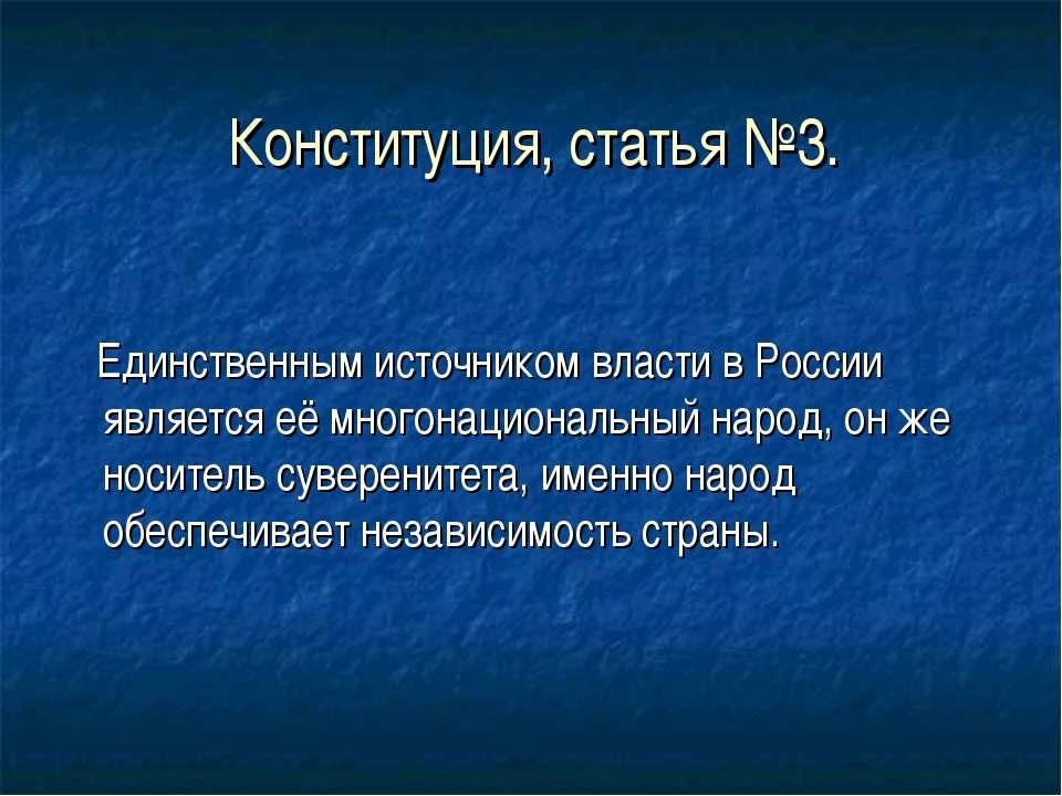 Конституция, статья №3. Единственным источником власти в России является её м...