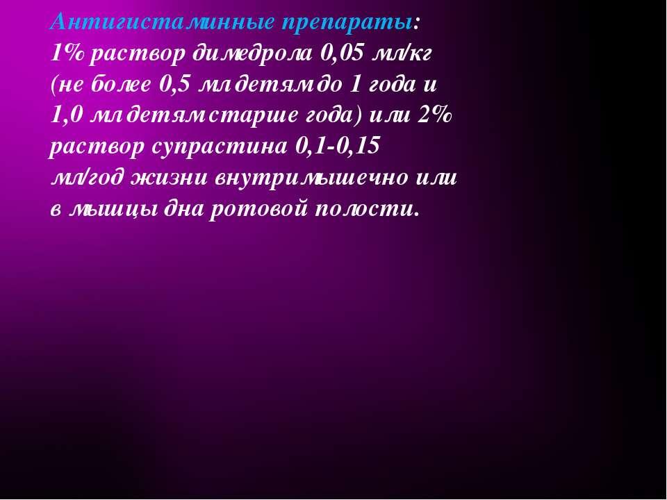 Антигистаминные препараты: 1% раствор димедрола 0,05 мл/кг (не более 0,5 мл д...