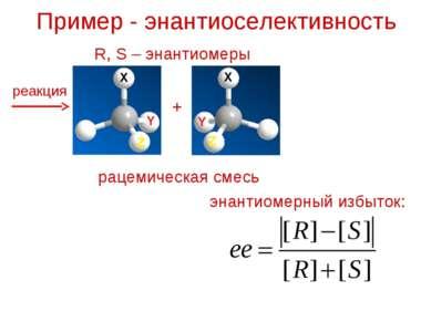 Пример - энантиоселективность R, S – энантиомеры реакция + рацемическая смесь...