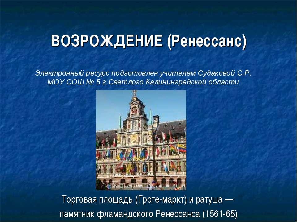 ВОЗРОЖДЕНИЕ (Ренессанс) Торговая площадь (Гроте-маркт) и ратуша — памятник фл...