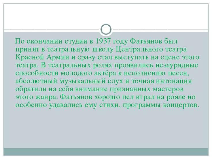 По окончании студии в 1937 году Фатьянов был принят в театральную школу Центр...