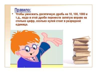Правило: Чтобы умножить десятичную дробь на 10, 100, 1000 и т.д., надо в этой...