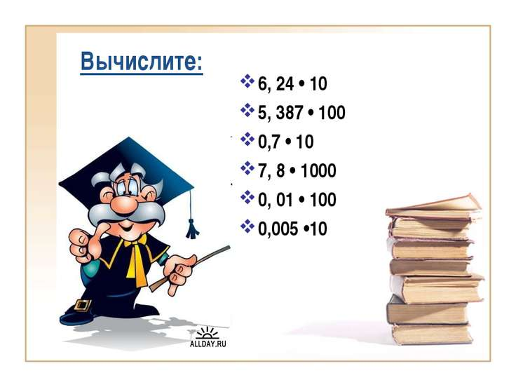 Вычислите: 6, 24 • 10 5, 387 • 100 0,7 • 10 7, 8 • 1000 0, 01 • 100 0,005 •10