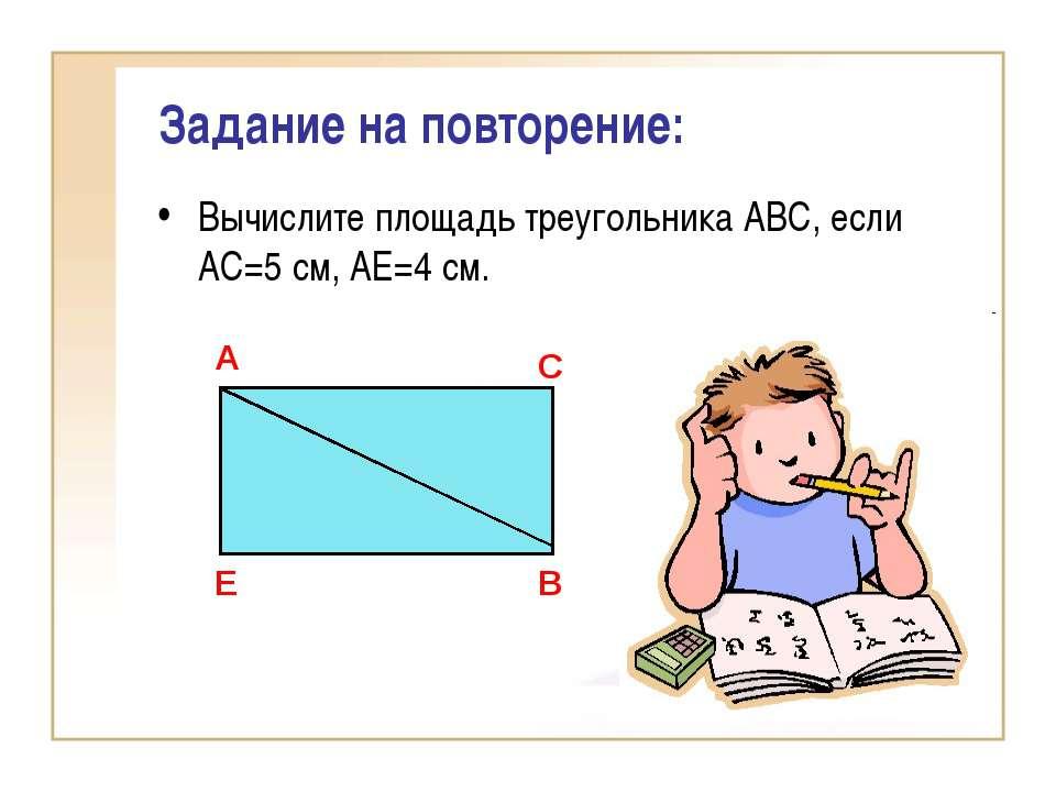 Задание на повторение: Вычислите площадь треугольника АВС, если АС=5 см, АЕ=4...