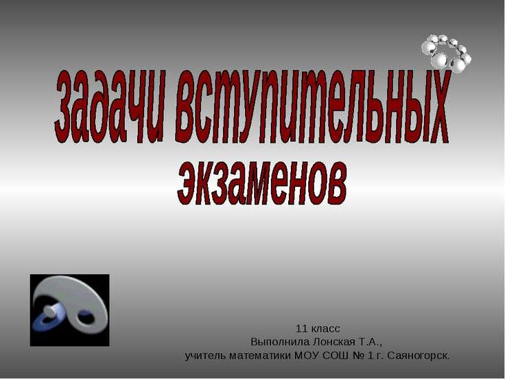11 класс Выполнила Лонская Т.А., учитель математики МОУ СОШ № 1 г. Саяногорск.