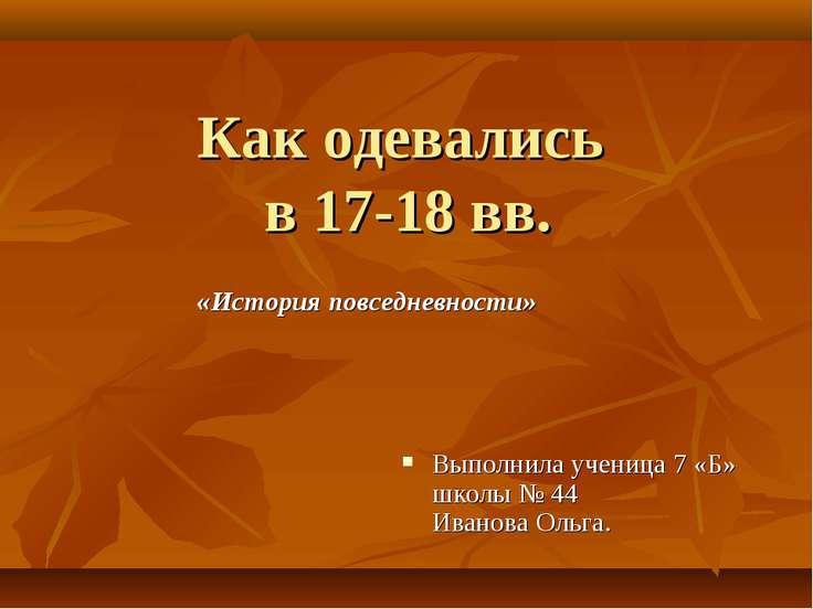 Как одевались в 17-18 вв. «История повседневности» Выполнила ученица 7 «Б» шк...