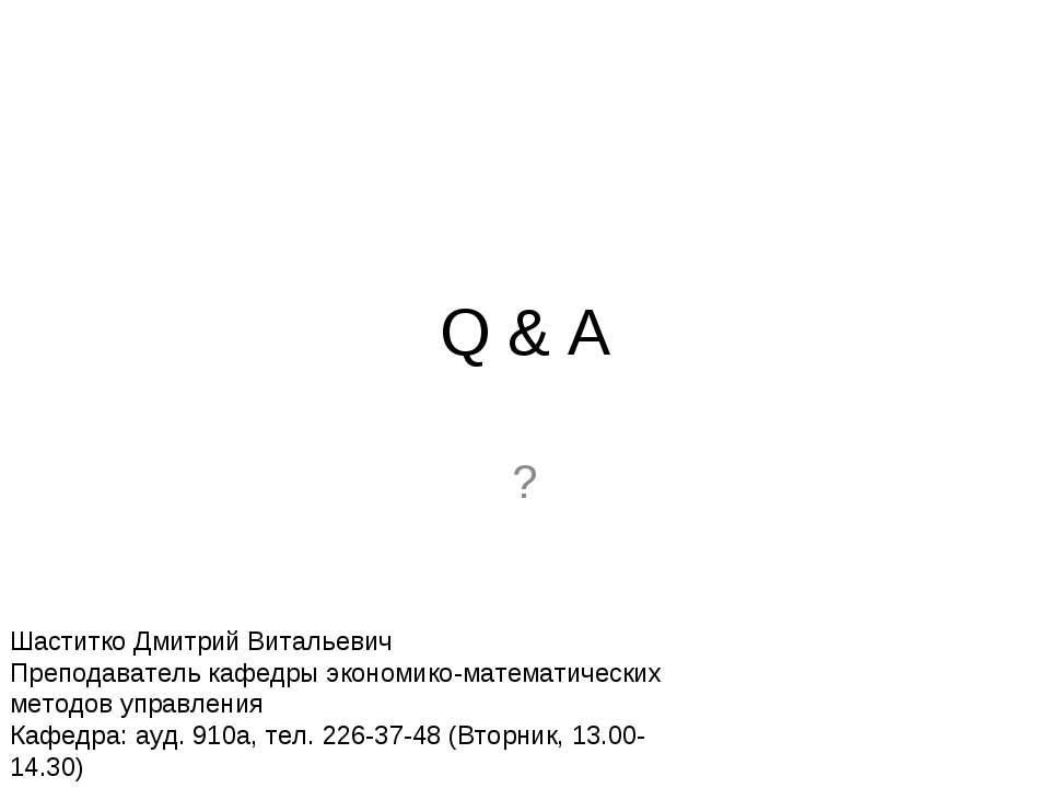 Q & A ? Шаститко Дмитрий Витальевич Преподаватель кафедры экономико-математич...