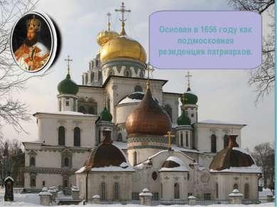 Основан в 1656 году как подмосковная резиденция патриархов.