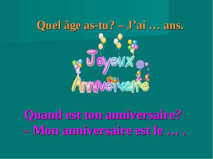 Quand est ton anniversaire? – Mon anniversaire est le … . Quel âge as-tu? – J...