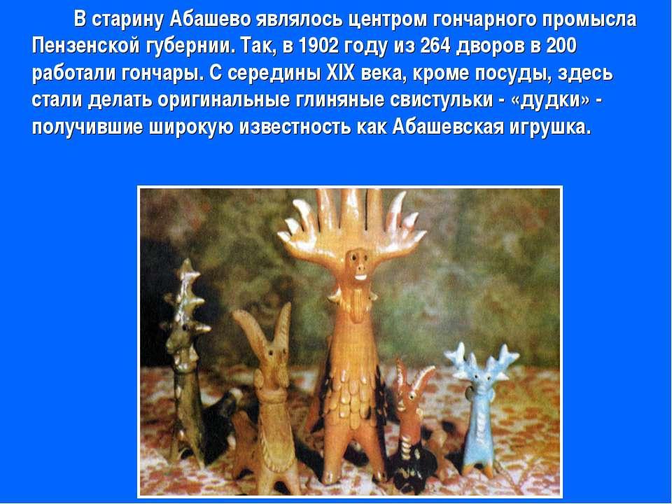 В старину Абашево являлось центром гончарного промысла Пензенской губернии. Т...