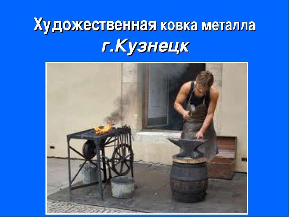 Художественная ковка металла г.Кузнецк