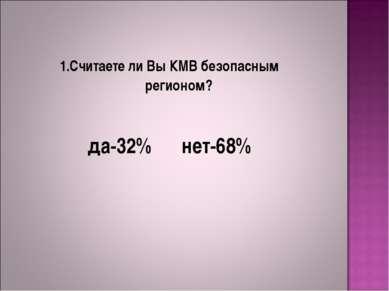 1.Считаете ли Вы КМВ безопасным регионом? да-32% нет-68%