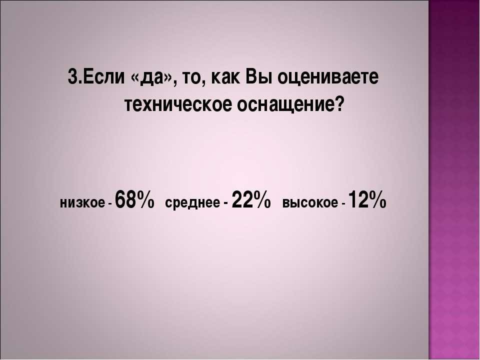 3.Если «да», то, как Вы оцениваете техническое оснащение? низкое - 68% средне...
