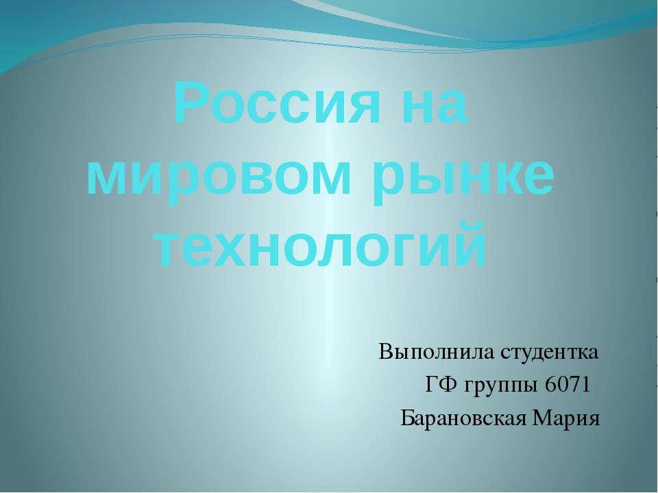 Россия на мировом рынке технологий Выполнила студентка ГФ группы 6071 Баранов...