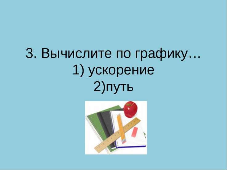3. Вычислите по графику… 1) ускорение 2)путь