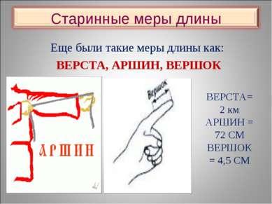 Еще были такие меры длины как: ВЕРСТА, АРШИН, ВЕРШОК ВЕРСТА= 2 км АРШИН = 72 ...