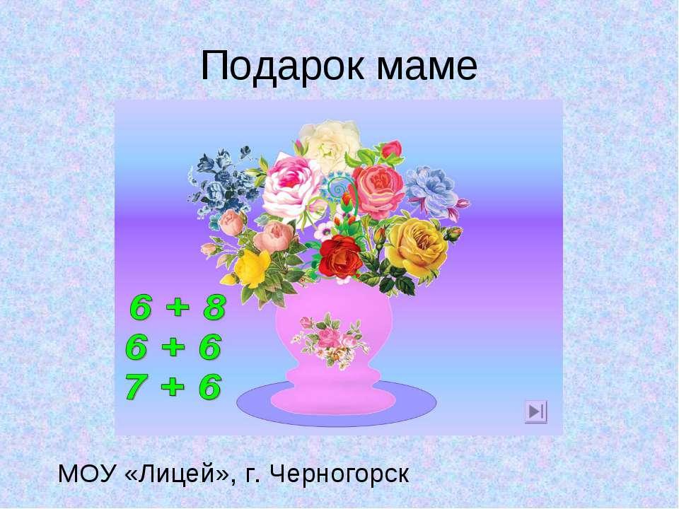 Подарок маме МОУ «Лицей», г. Черногорск