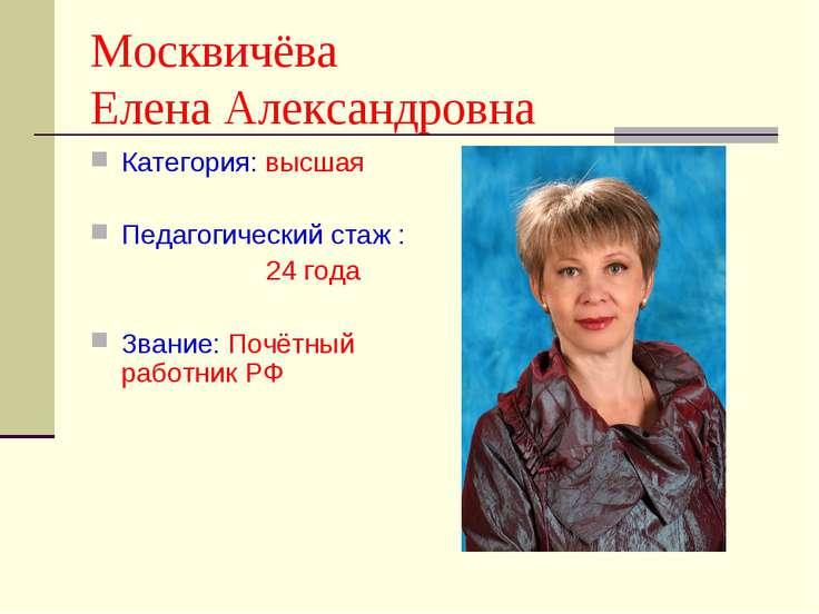 Москвичёва Елена Александровна Категория: высшая Педагогический стаж : 24 год...