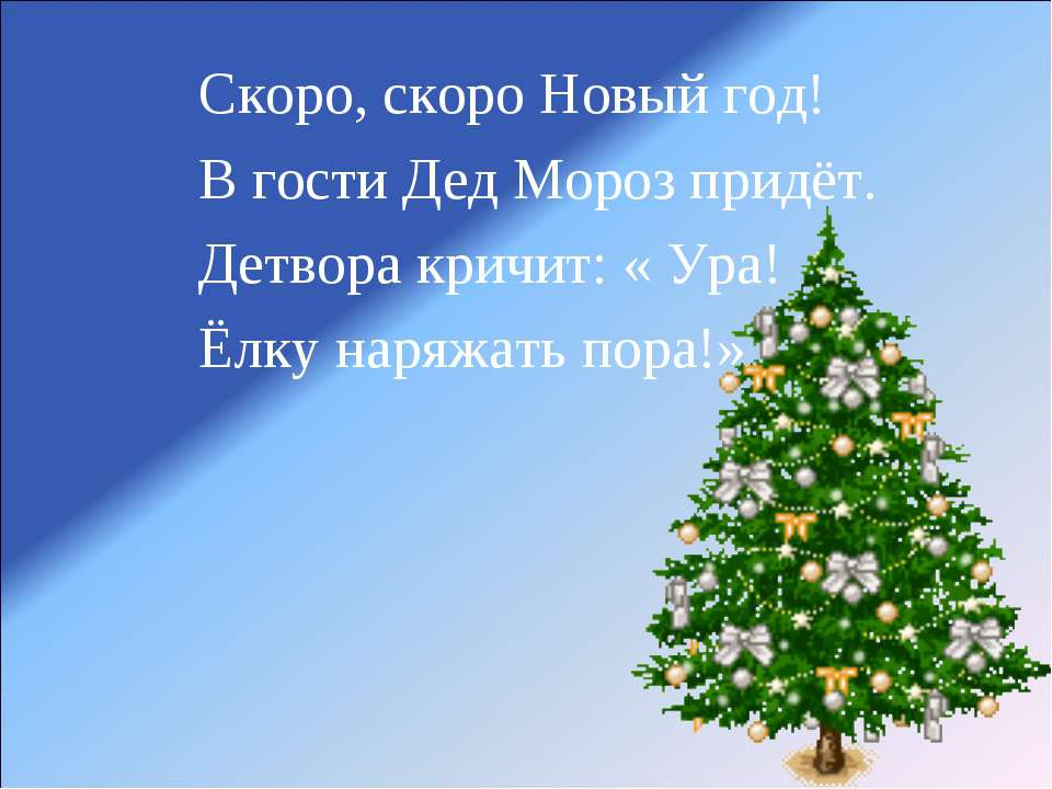 Скоро, скоро Новый год! В гости Дед Мороз придёт. Детвора кричит: « Ура! Ёлку...