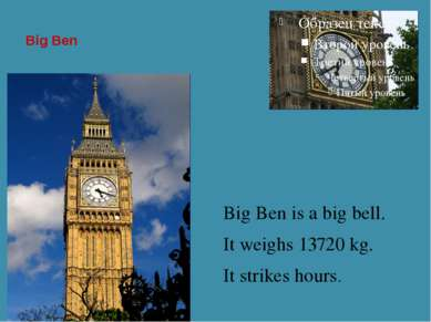 Big Ben Big Ben is a big bell. It weighs 13720 kg. It strikes hours.