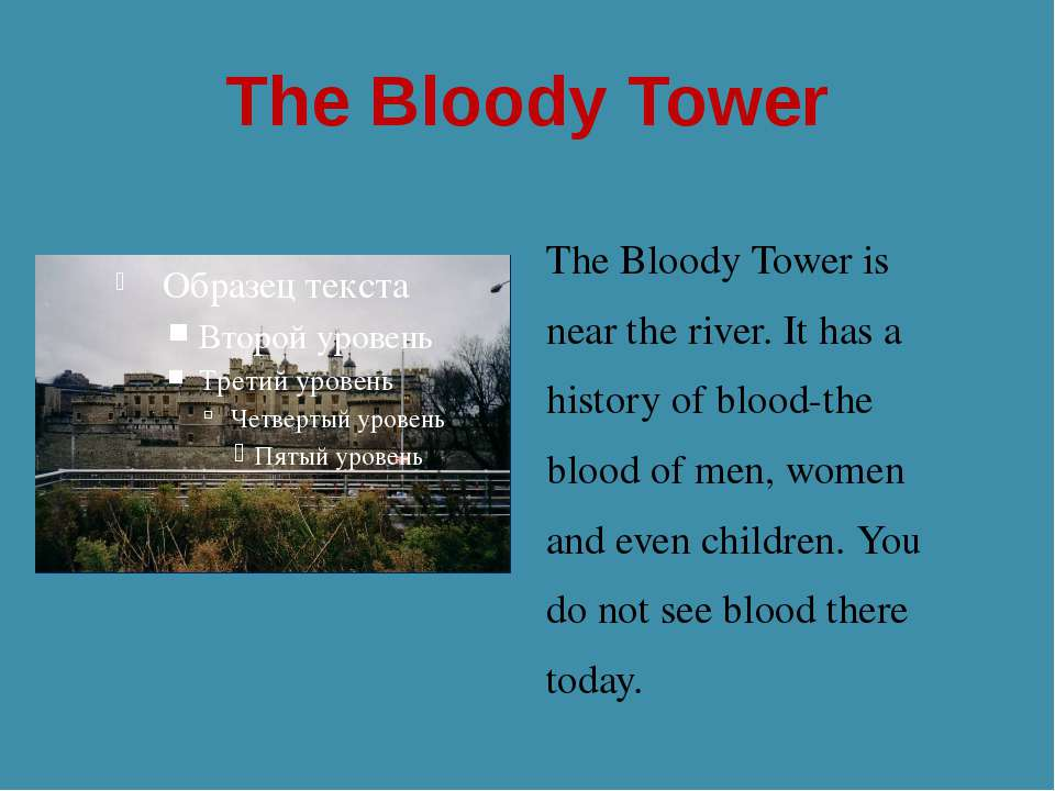 The Bloody Tower The Bloody Tower is near the river. It has a history of bloo...