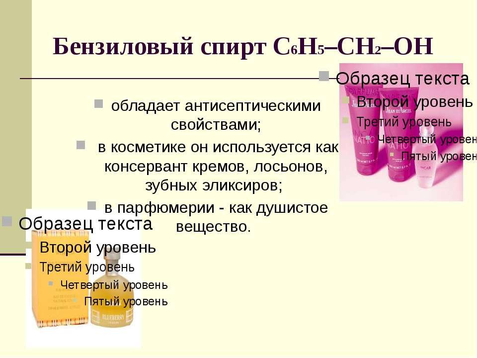 Бензиловый спирт С6Н5–CH2–OH обладает антисептическими свойствами; в косметик...