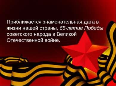 Приближается знаменательная дата в жизни нашей страны, 65-летие Победы советс...