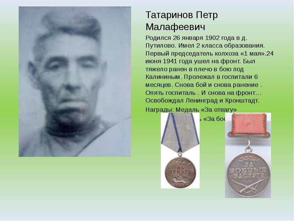 Татаринов Петр Малафеевич Родился 26 января 1902 года в д. Путилово. Имел 2 к...