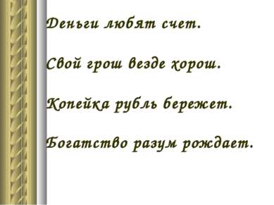 Деньги любят счет. Свой грош везде хорош. Копейка рубль бережет. Богатство ра...