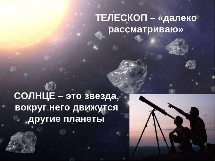 ТЕЛЕСКОП – «далеко рассматриваю» СОЛНЦЕ – это звезда, вокруг него движутся др...