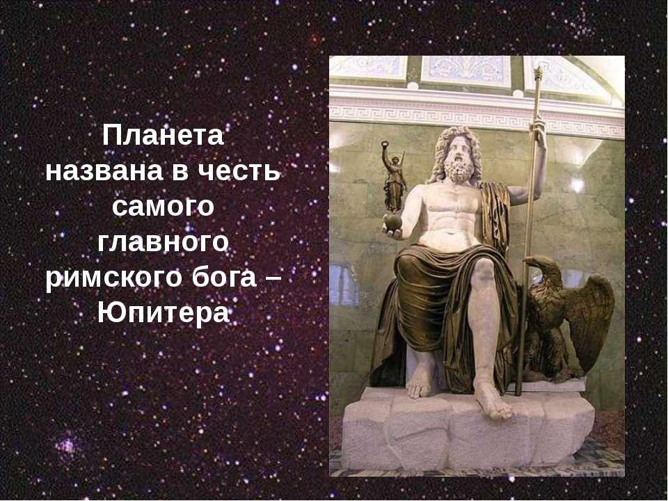 Планета названа в честь самого главного римского бога – Юпитера