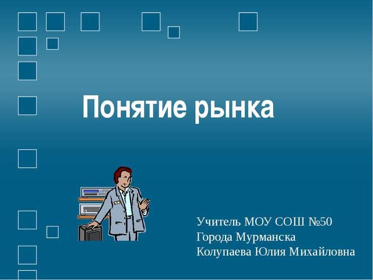 Понятие рынка Учитель МОУ СОШ №50 Города Мурманска Колупаева Юлия Михайловна