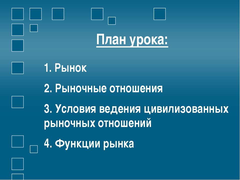 План урока: 1. Рынок 2. Рыночные отношения 3. Условия ведения цивилизованных ...