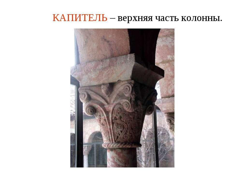 КАПИТЕЛЬ – верхняя часть колонны.