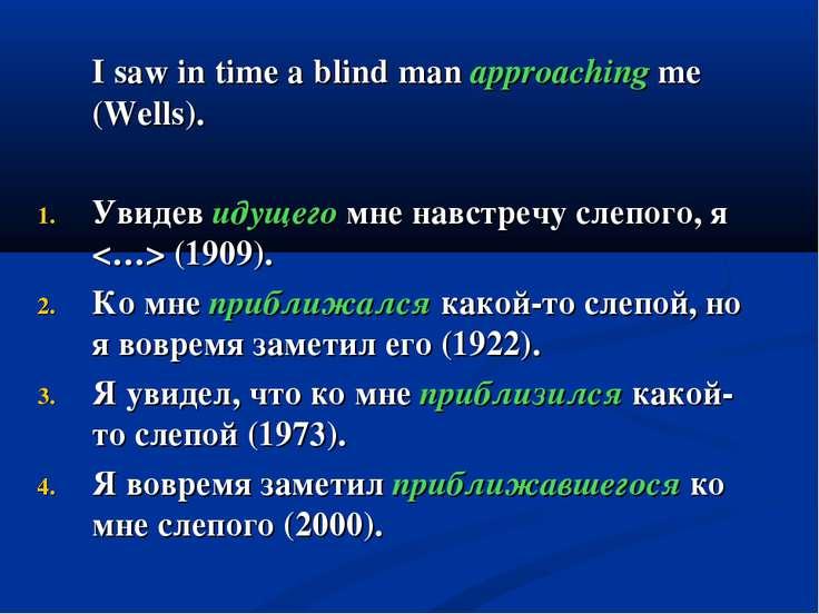 I saw in time a blind man approaching me (Wells). Увидев идущего мне навстреч...