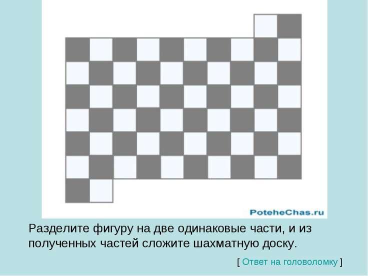 Разделите фигуру на две одинаковые части, и из полученных частей сложите шахм...