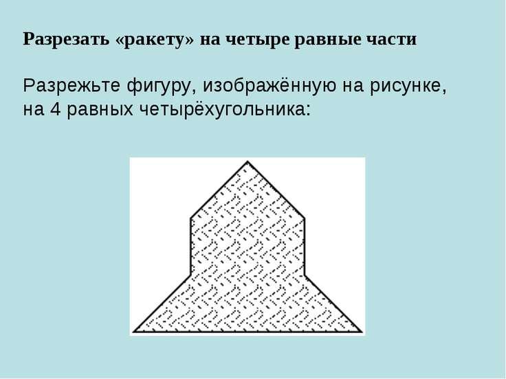 Разрезать «ракету» на четыре равные части Разрежьте фигуру, изображённую нар...