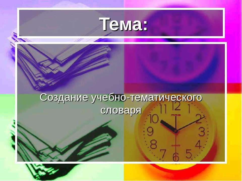 Тема: Создание учебно-тематического словаря