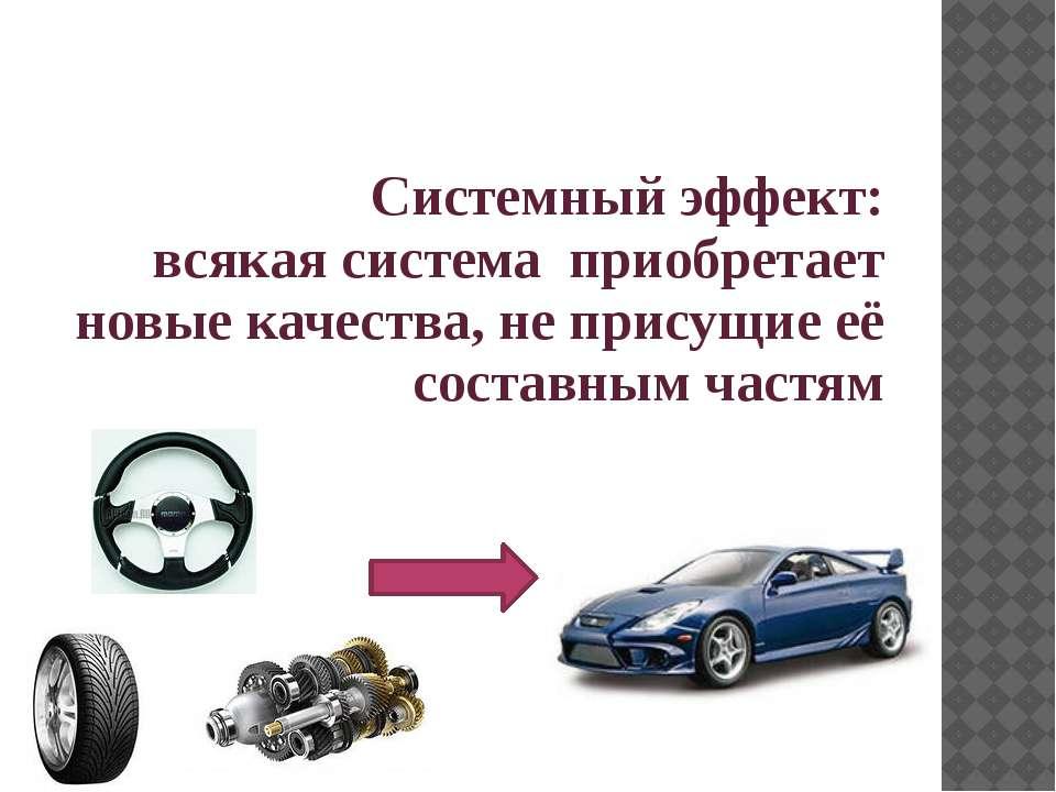Системный эффект: всякая система приобретает новые качества, не присущие её с...