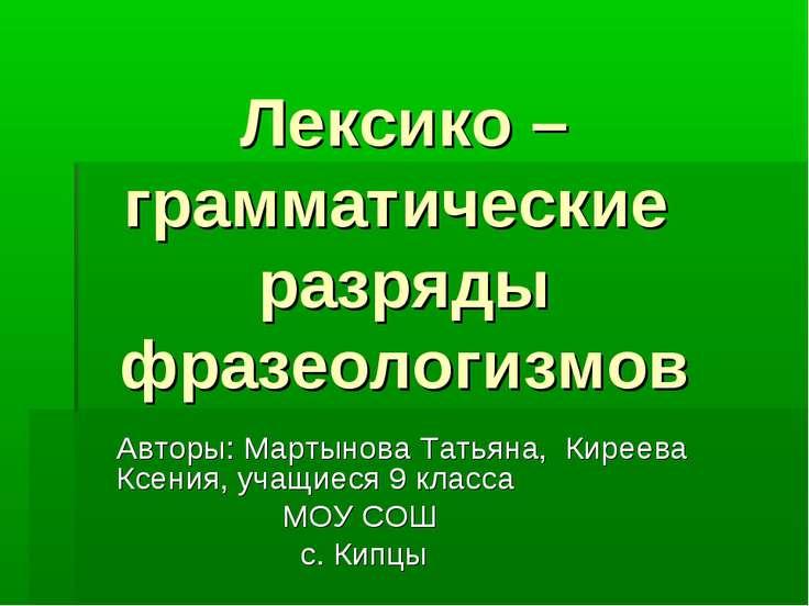 Лексико – грамматические разряды фразеологизмов Авторы: Мартынова Татьяна, Ки...