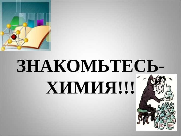 ЗНАКОМЬТЕСЬ- ХИМИЯ!!!